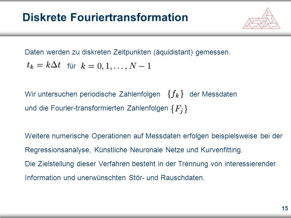 15 Diskrete Fouriertransformation Daten werden zu diskreten Zeitpunkten (äquidistant) gemessen. für Wir untersuchen periodische Zahlenfolgen der Messd