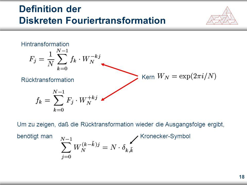 18 Definition der Diskreten Fouriertransformation Hintransformation Rücktransformation Kern Um zu zeigen, daß die Rücktransformation wieder die Ausgangsfolge ergibt, benötigt man Kronecker-Symbol