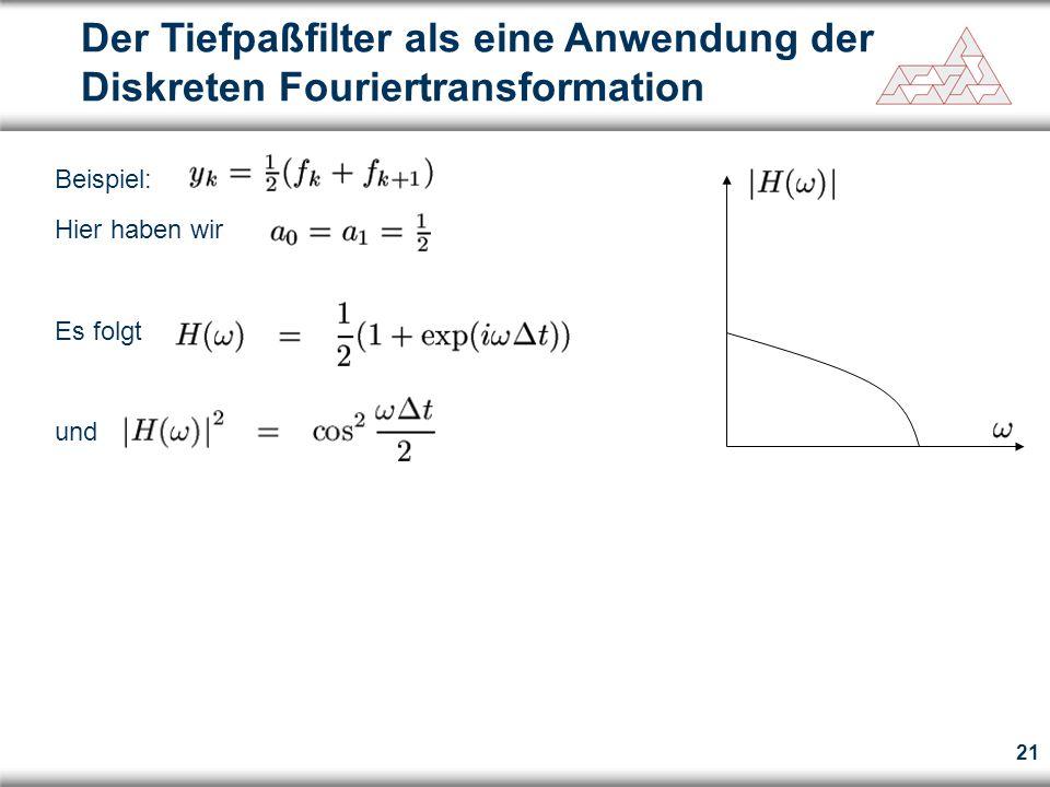 21 Der Tiefpaßfilter als eine Anwendung der Diskreten Fouriertransformation Beispiel: Hier haben wir Es folgt und