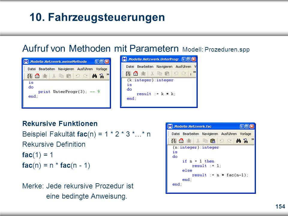 154 Aufruf von Methoden mit Parametern Modell: Prozeduren.spp Rekursive Funktionen Beispiel Fakultät fac(n) = 1 * 2 * 3 *…* n Rekursive Definition fac(1) = 1 fac(n) = n * fac(n - 1) Merke: Jede rekursive Prozedur ist eine bedingte Anweisung.