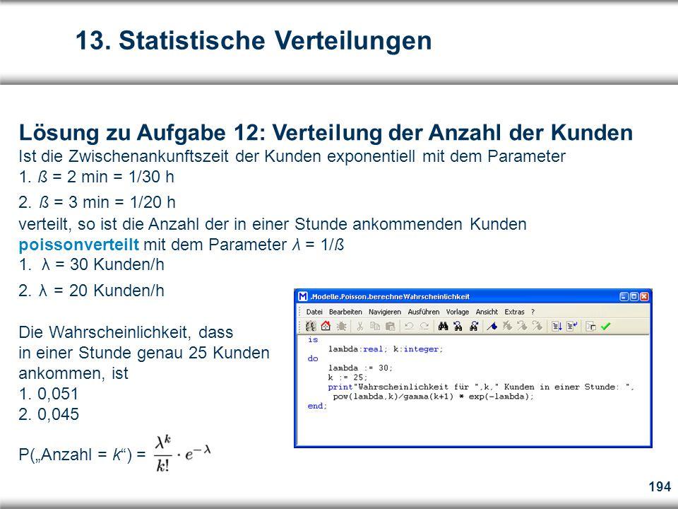 194 Lösung zu Aufgabe 12: Verteilung der Anzahl der Kunden Ist die Zwischenankunftszeit der Kunden exponentiell mit dem Parameter 1.