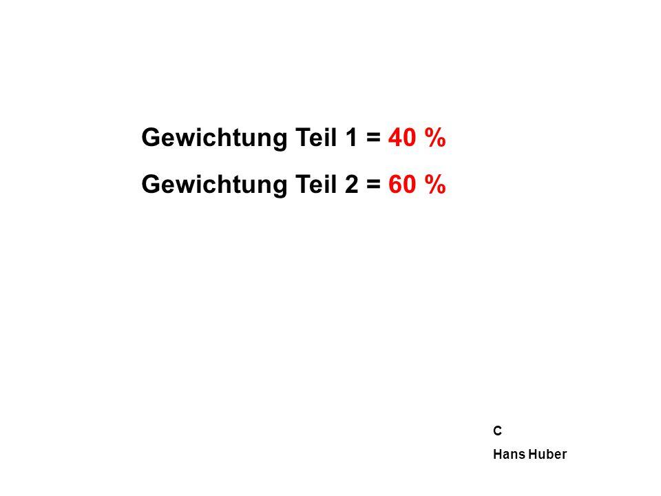Gewichtung Teil 1 = 40 % Gewichtung Teil 2 = 60 % C Hans Huber