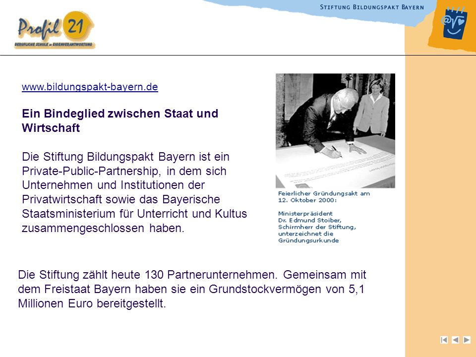 Ein Bindeglied zwischen Staat und Wirtschaft Die Stiftung Bildungspakt Bayern ist ein Private-Public-Partnership, in dem sich Unternehmen und Institutionen der Privatwirtschaft sowie das Bayerische Staatsministerium für Unterricht und Kultus zusammengeschlossen haben.