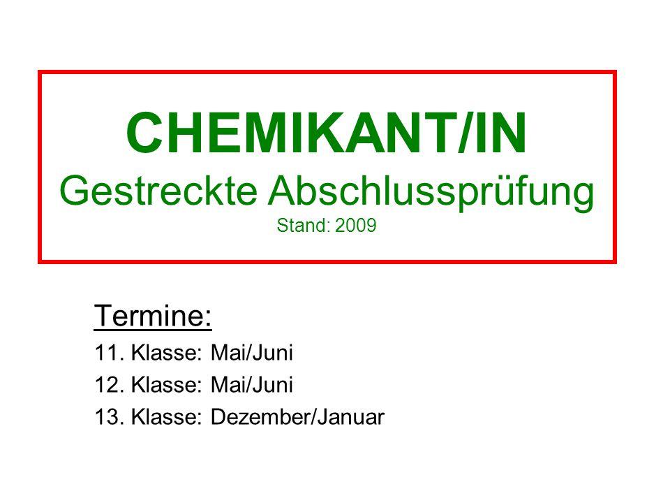 CHEMIKANT/IN Gestreckte Abschlussprüfung Stand: 2009 Termine: 11. Klasse: Mai/Juni 12. Klasse: Mai/Juni 13. Klasse: Dezember/Januar