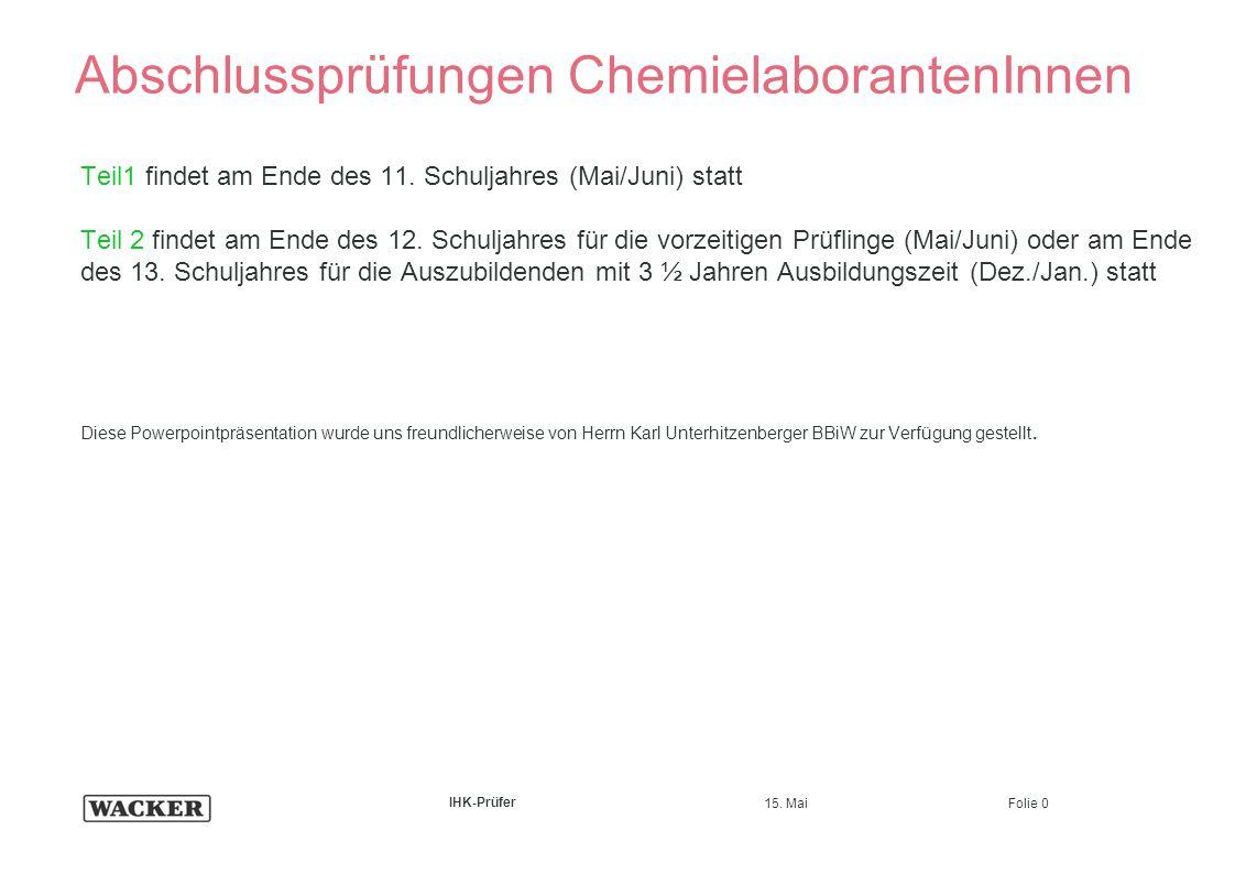 15. Mai Folie 0 IHK-Prüfer Abschlussprüfungen ChemielaborantenInnen Teil1 findet am Ende des 11. Schuljahres (Mai/Juni) statt Teil 2 findet am Ende de