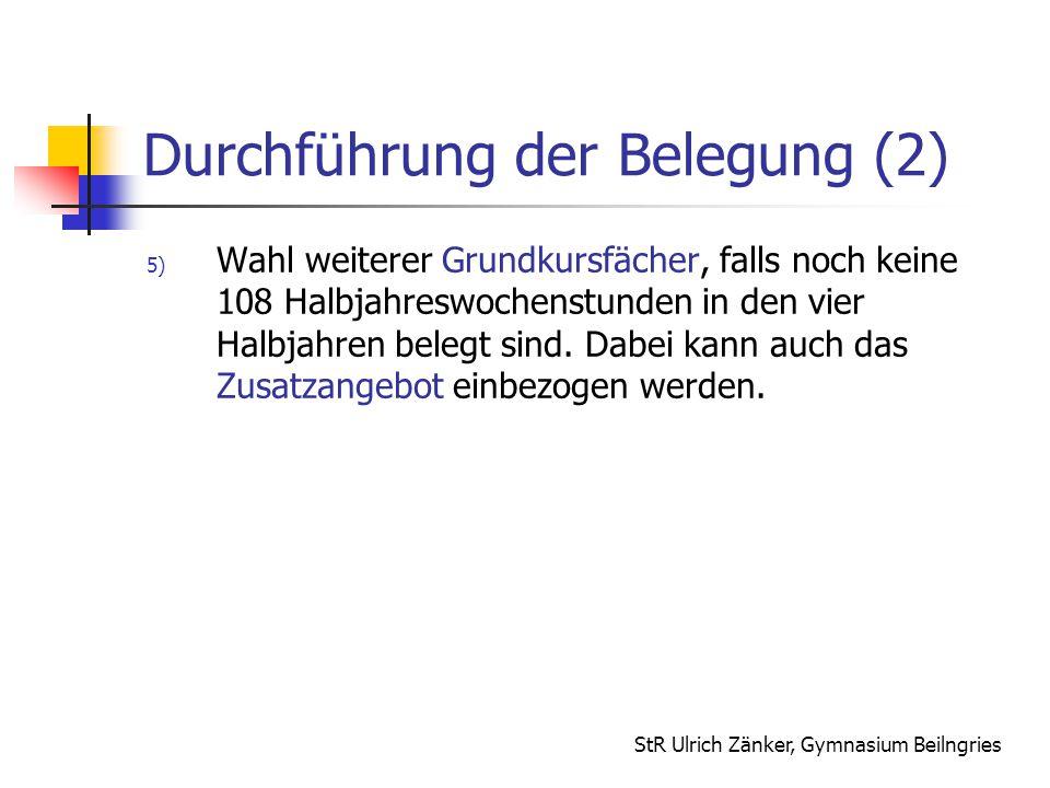 StR Ulrich Zänker, Gymnasium Beilngries Durchführung der Belegung (2) 5) Wahl weiterer Grundkursfächer, falls noch keine 108 Halbjahreswochenstunden i