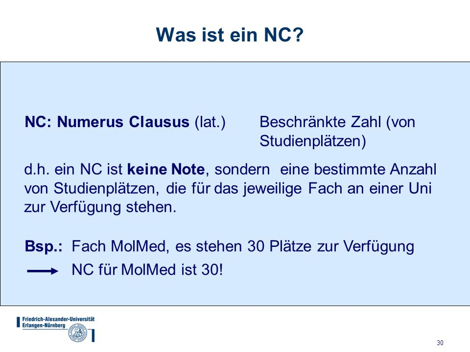 30 Was ist ein NC? NC: Numerus Clausus (lat.)Beschränkte Zahl (von Studienplätzen) d.h. ein NC ist keine Note, sondern eine bestimmte Anzahl von Studi