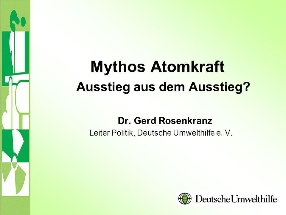 Mythos Atomkraft Ausstieg aus dem Ausstieg? Dr. Gerd Rosenkranz Leiter Politik, Deutsche Umwelthilfe e. V.