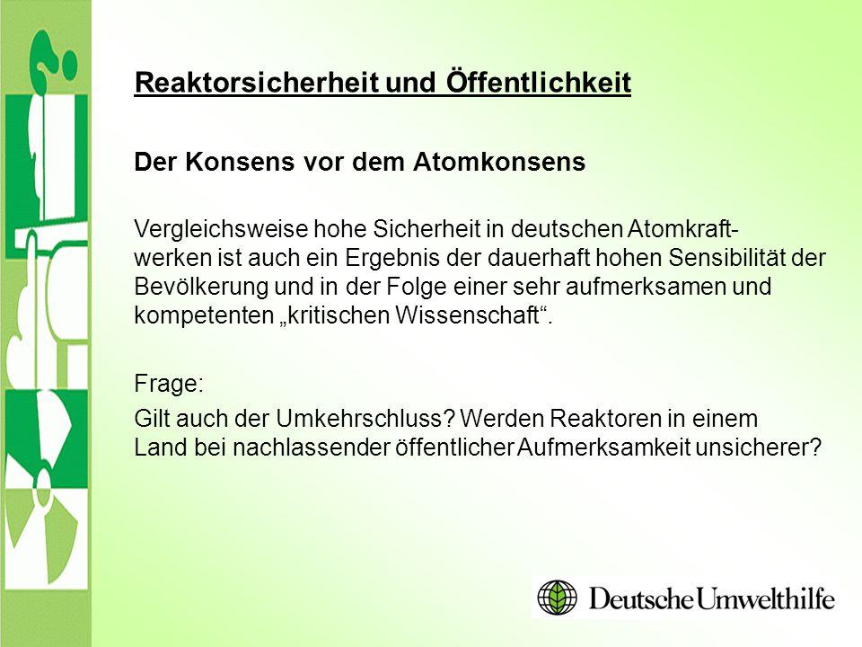 Reaktorsicherheit und Öffentlichkeit Der Konsens vor dem Atomkonsens Vergleichsweise hohe Sicherheit in deutschen Atomkraft- werken ist auch ein Ergeb