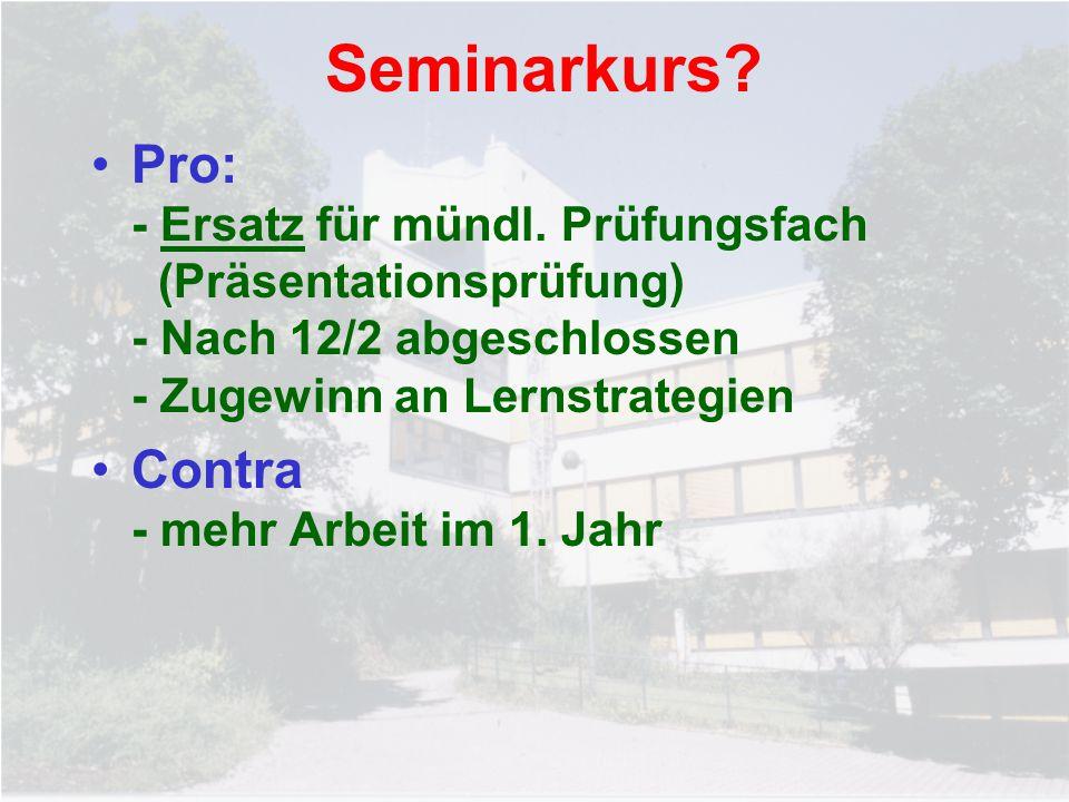 Seminarkurs? Pro: - Ersatz für mündl. Prüfungsfach (Präsentationsprüfung) - Nach 12/2 abgeschlossen - Zugewinn an Lernstrategien Contra - mehr Arbeit
