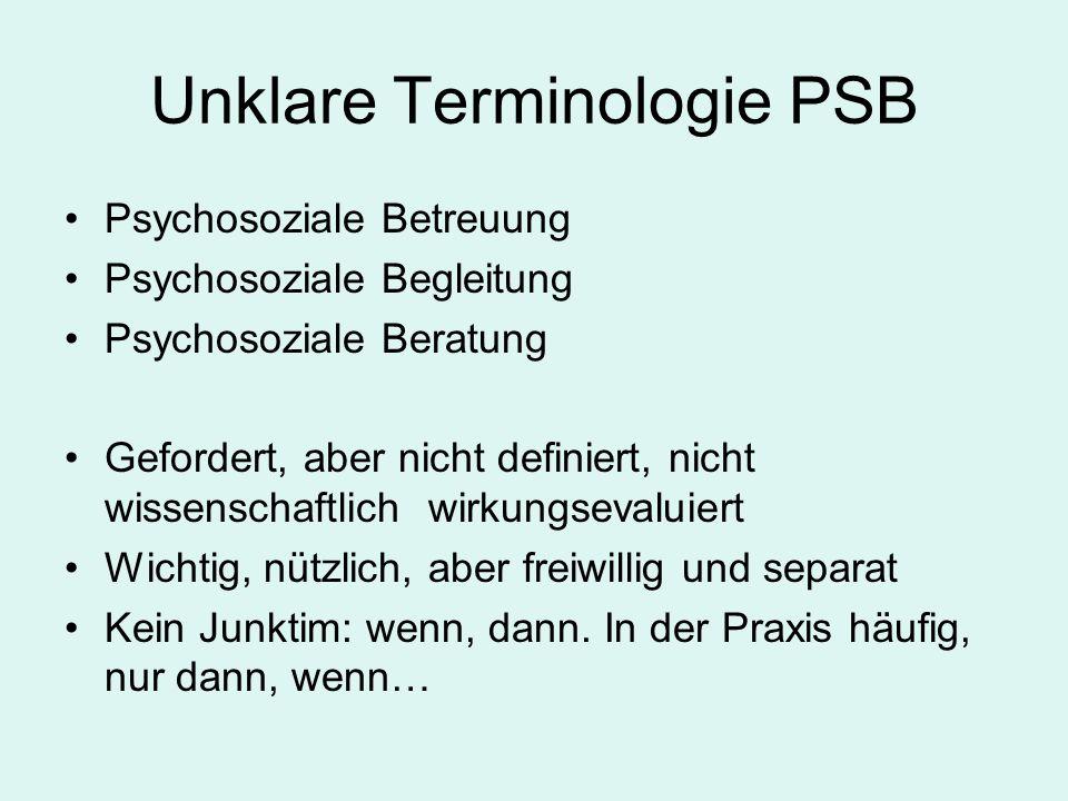 Unklare Terminologie PSB Psychosoziale Betreuung Psychosoziale Begleitung Psychosoziale Beratung Gefordert, aber nicht definiert, nicht wissenschaftlich wirkungsevaluiert Wichtig, nützlich, aber freiwillig und separat Kein Junktim: wenn, dann.