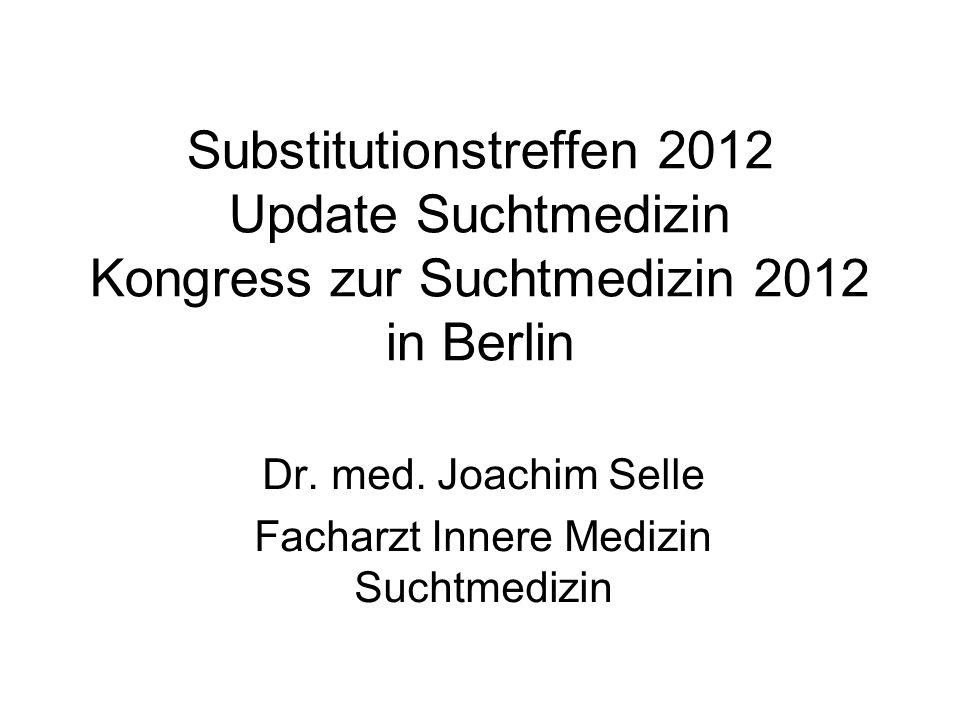 Substitutionstreffen 2012 Update Suchtmedizin Kongress zur Suchtmedizin 2012 in Berlin Dr. med. Joachim Selle Facharzt Innere Medizin Suchtmedizin