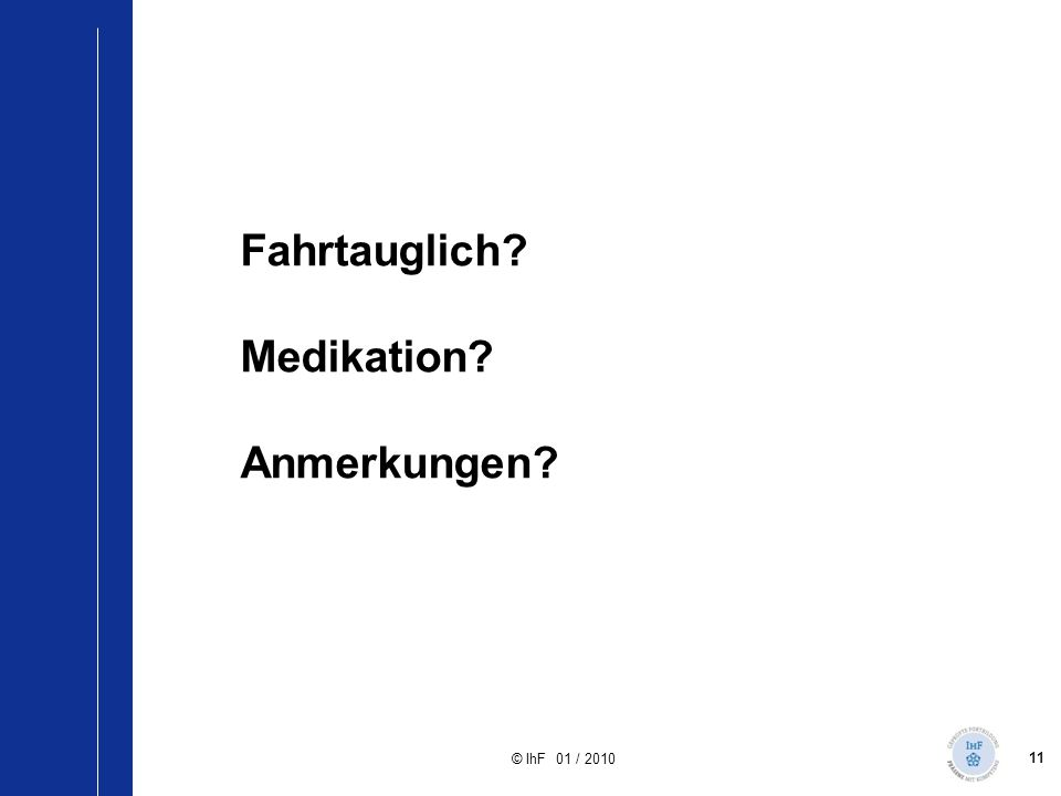 11 © IhF 01 / 2010 Fahrtauglich? Medikation? Anmerkungen? Diskussion Fall 1