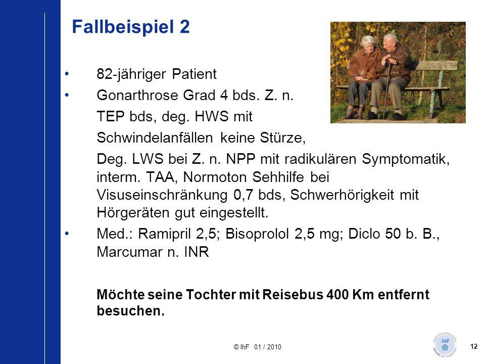 12 © IhF 01 / 2010 Fallbeispiel 2 82-jähriger Patient Gonarthrose Grad 4 bds. Z. n. TEP bds, deg. HWS mit Schwindelanfällen keine Stürze, Deg. LWS bei