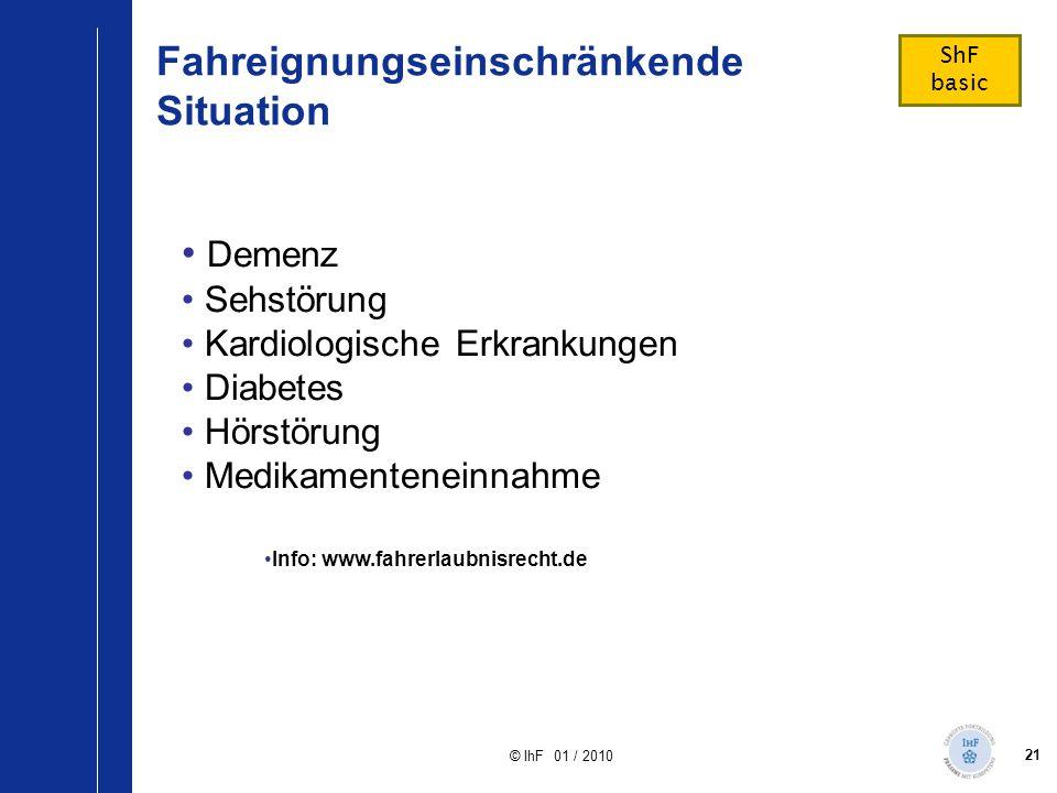 21 © IhF 01 / 2010 Fahreignungseinschränkende Situation Demenz Sehstörung Kardiologische Erkrankungen Diabetes Hörstörung Medikamenteneinnahme Info: w