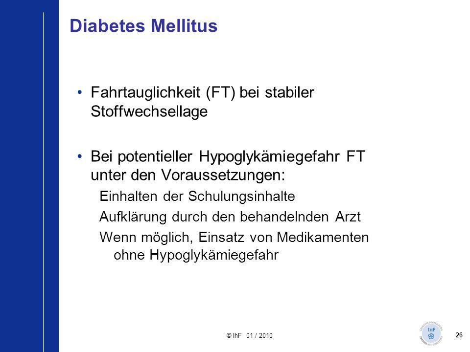 26 © IhF 01 / 2010 Diabetes Mellitus Fahrtauglichkeit (FT) bei stabiler Stoffwechsellage Bei potentieller Hypoglykämiegefahr FT unter den Voraussetzun