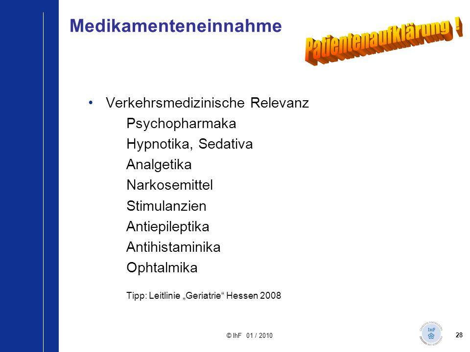 28 © IhF 01 / 2010 Medikamenteneinnahme Verkehrsmedizinische Relevanz Psychopharmaka Hypnotika, Sedativa Analgetika Narkosemittel Stimulanzien Antiepi