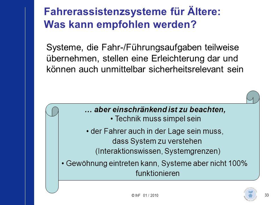33 © IhF 01 / 2010 Fahrerassistenzsysteme für Ältere: Was kann empfohlen werden? Systeme, die Fahr-/Führungsaufgaben teilweise übernehmen, stellen ein