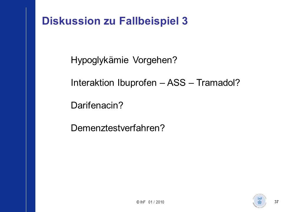 37 © IhF 01 / 2010 Hypoglykämie Vorgehen? Interaktion Ibuprofen – ASS – Tramadol? Darifenacin? Demenztestverfahren? Diskussion zu Fallbeispiel 3