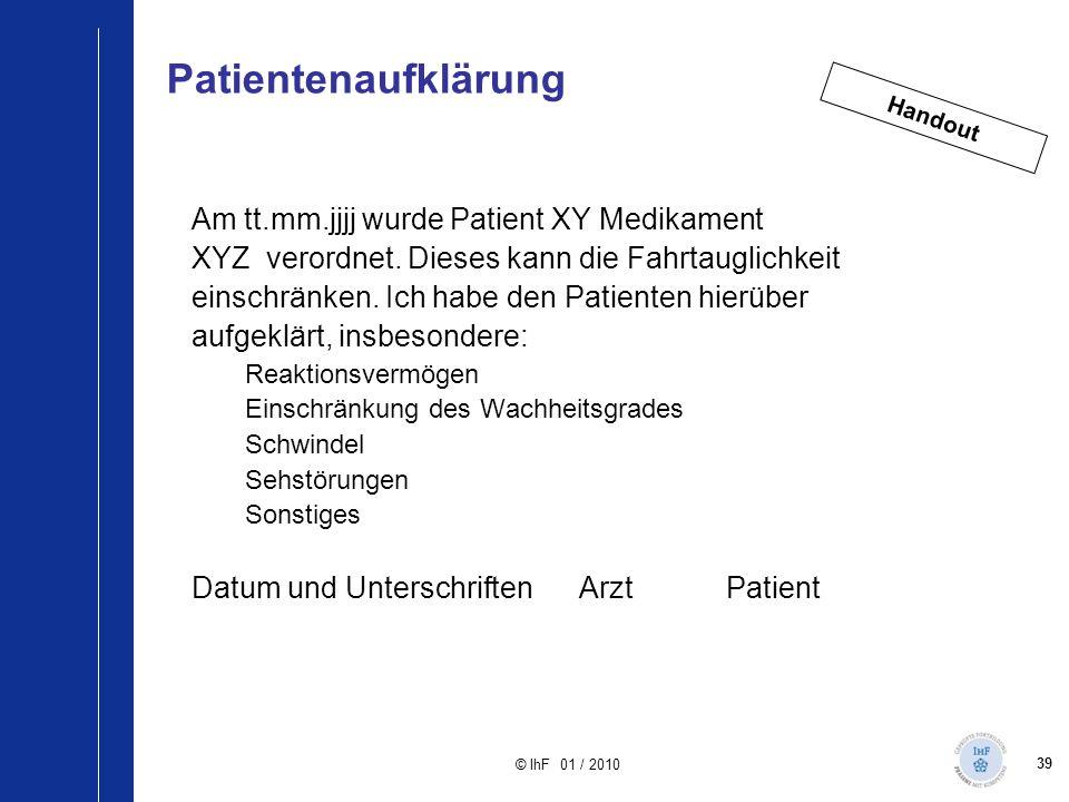 39 © IhF 01 / 2010 Am tt.mm.jjjj wurde Patient XY Medikament XYZ verordnet. Dieses kann die Fahrtauglichkeit einschränken. Ich habe den Patienten hier