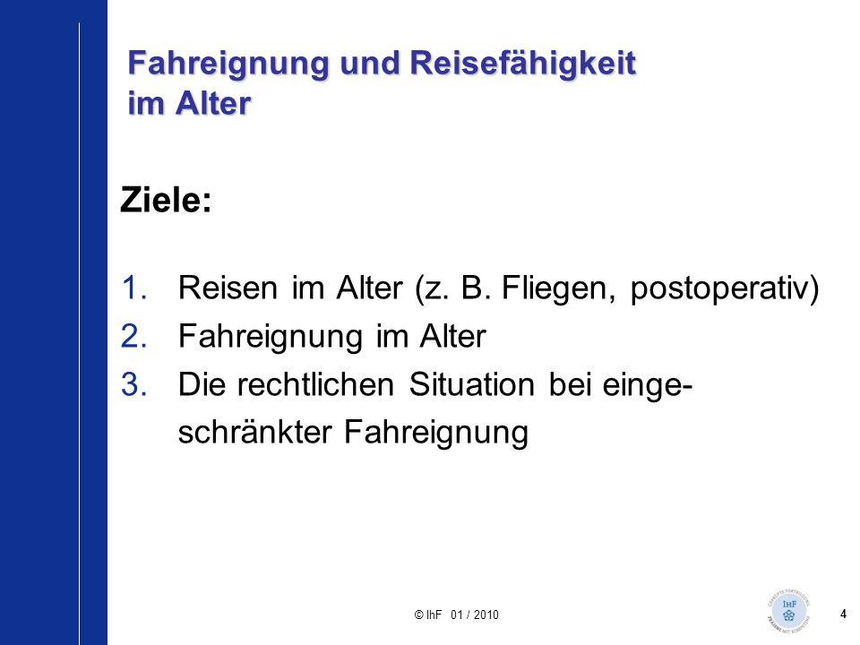 4 © IhF 01 / 2010 Fahreignung und Reisefähigkeit im Alter Ziele: 1.Reisen im Alter (z. B. Fliegen, postoperativ) 2.Fahreignung im Alter 3.Die rechtlic