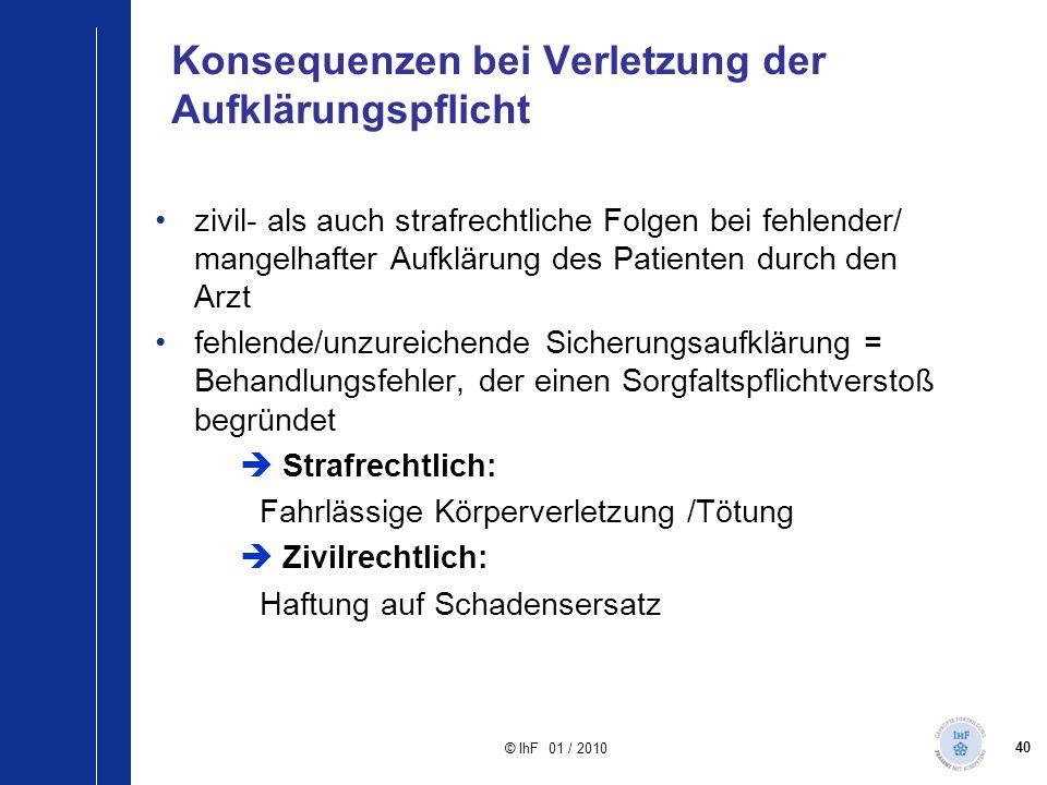 40 © IhF 01 / 2010 Konsequenzen bei Verletzung der Aufklärungspflicht zivil- als auch strafrechtliche Folgen bei fehlender/ mangelhafter Aufklärung de