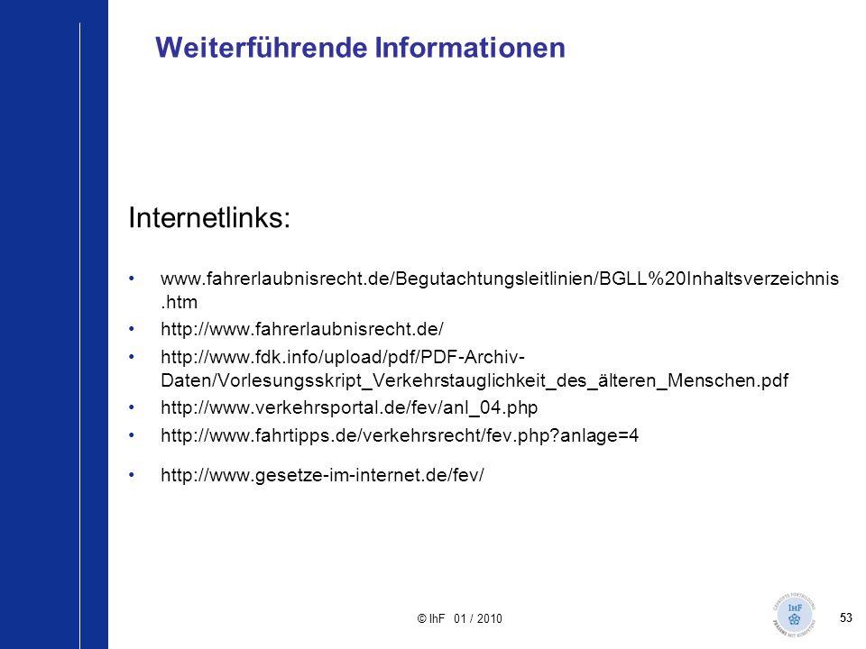 53 © IhF 01 / 2010 Weiterführende Informationen Internetlinks: www.fahrerlaubnisrecht.de/Begutachtungsleitlinien/BGLL%20Inhaltsverzeichnis.htm http://