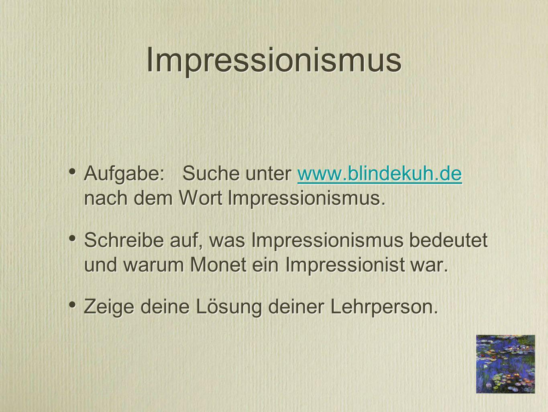 Impressionismus Aufgabe: Suche unter www.blindekuh.de nach dem Wort Impressionismus.www.blindekuh.de Schreibe auf, was Impressionismus bedeutet und warum Monet ein Impressionist war.