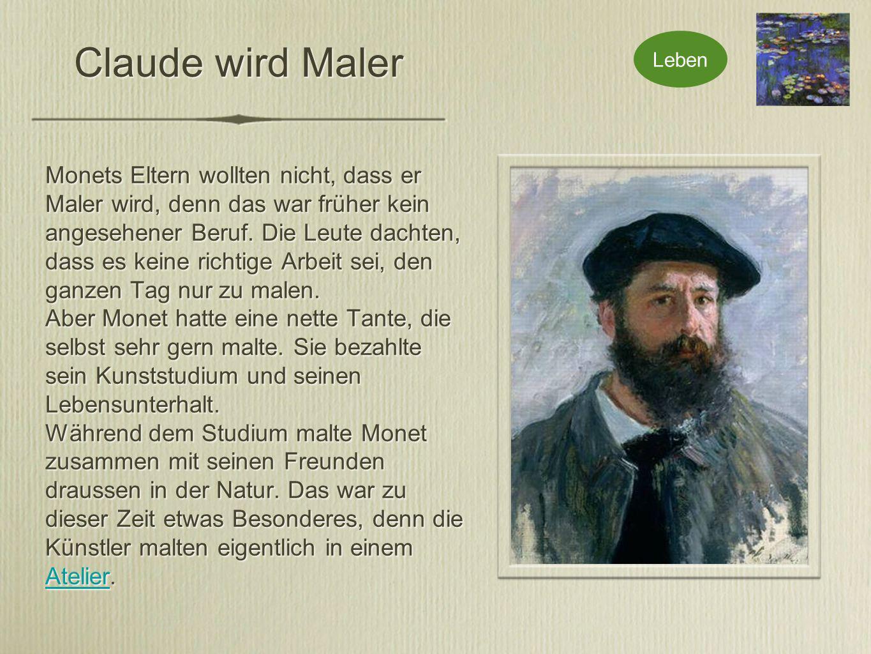 Claude wird Maler Monets Eltern wollten nicht, dass er Maler wird, denn das war früher kein angesehener Beruf.