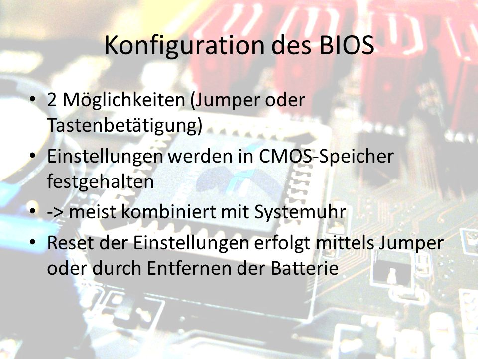 Konfiguration des BIOS 2 Möglichkeiten (Jumper oder Tastenbetätigung) Einstellungen werden in CMOS-Speicher festgehalten -> meist kombiniert mit Syste