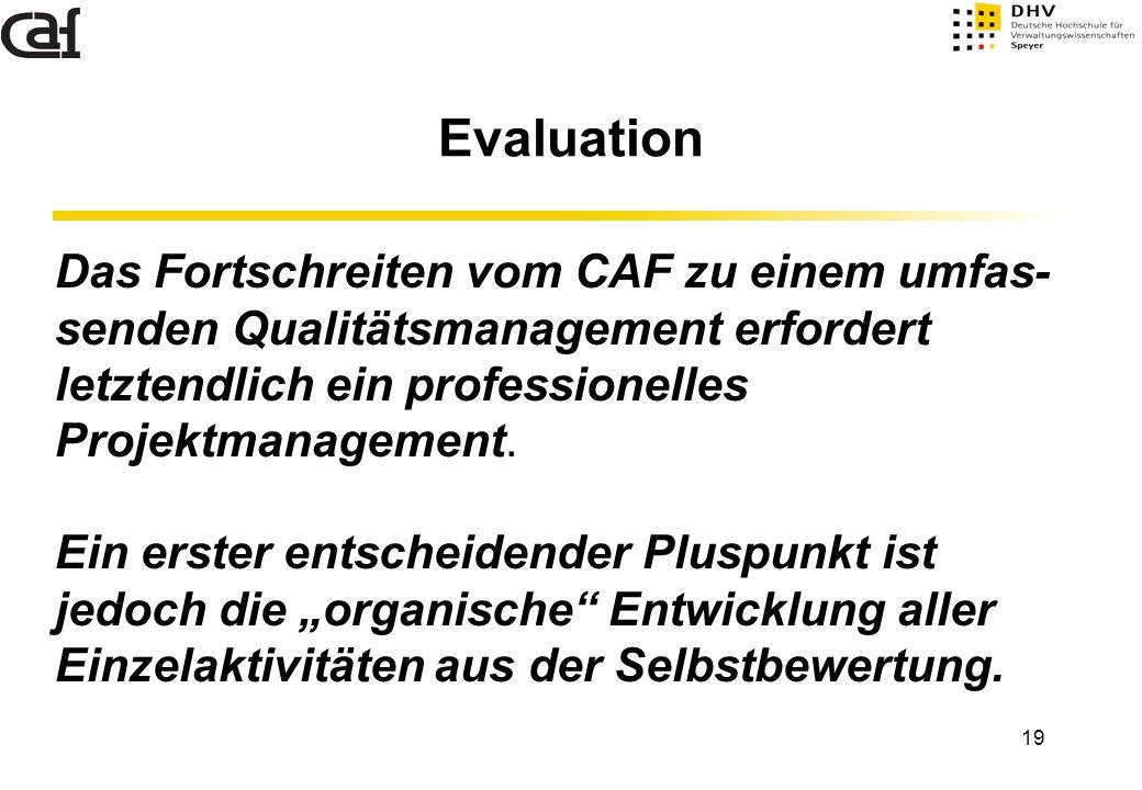 19 Evaluation Das Fortschreiten vom CAF zu einem umfas- senden Qualitätsmanagement erfordert letztendlich ein professionelles Projektmanagement. Ein e