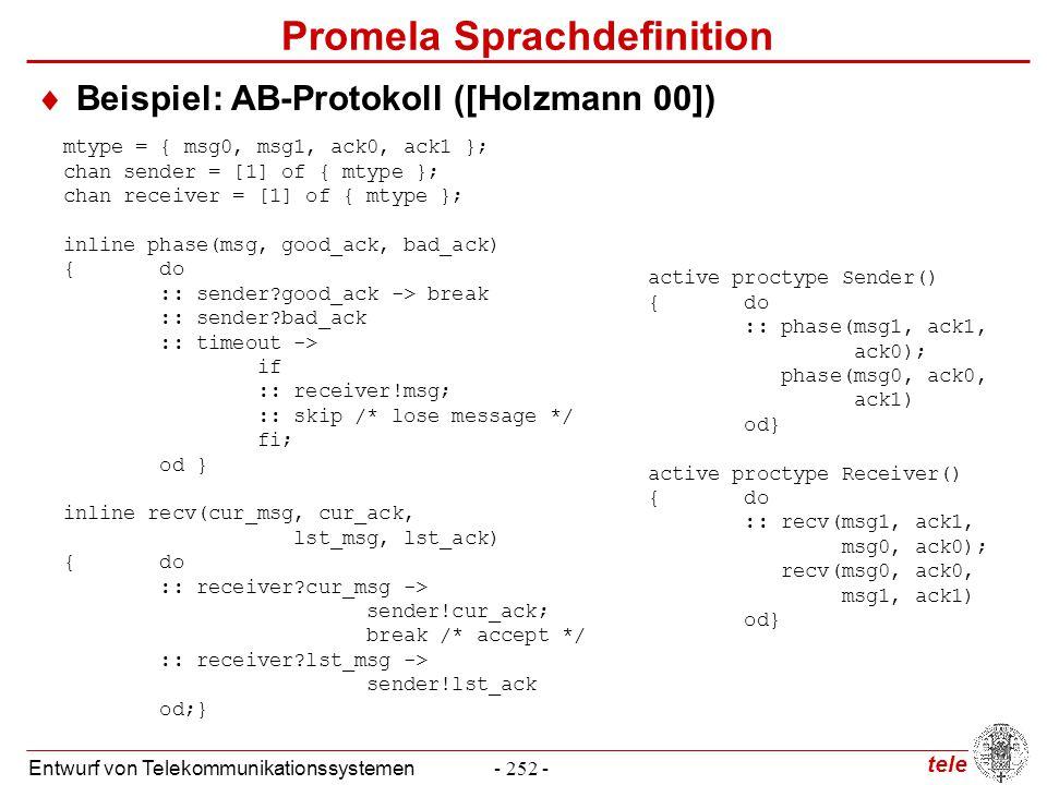 tele Entwurf von Telekommunikationssystemen- 252 - Promela Sprachdefinition  Beispiel: AB-Protokoll ([Holzmann 00]) mtype = { msg0, msg1, ack0, ack1