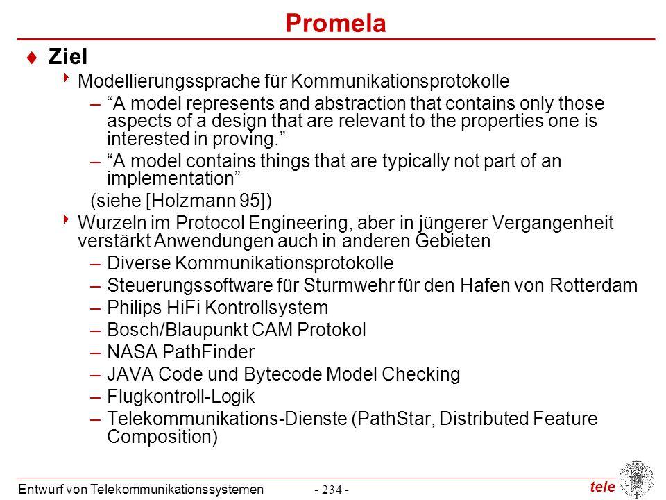 tele Entwurf von Telekommunikationssystemen- 265 - Eigenschaftsspezifikation in Promela  Progress State Labels (Fortschrittsmarkierungen)  Prozesse können sich in Endlosschleifen bewegen, ohne jemals für den Benutzer beobachtbaren Fortschritt zu erzielen  Voranstellung von progress vor den Namen einer Zustandsmarkierung bedeutet, dass jede zyklische Auführungsfolge des Promela Modells durch mindestens einen lokalen Fortschrittszustand führen muss, andernfalls non-progress-cycle mtype { p, v}; chan sema = [0] of { mtype } active proctype Dijkstra() {byte count = 1; end:do :: (count == 1) -> progressdijkstra: sema!p; count = 0 :: (count == 0) -> sema?v; count = 1 od} active [3] proctype user() {do :: sema?p; /* enter critical section */ crit: skip; /* critical section */ sema!v; /* leave critical section */ od}
