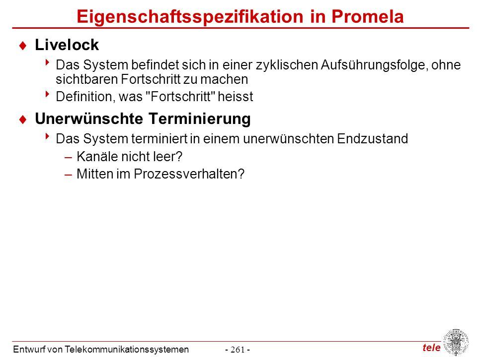 tele Entwurf von Telekommunikationssystemen- 261 - Eigenschaftsspezifikation in Promela  Livelock  Das System befindet sich in einer zyklischen Aufs