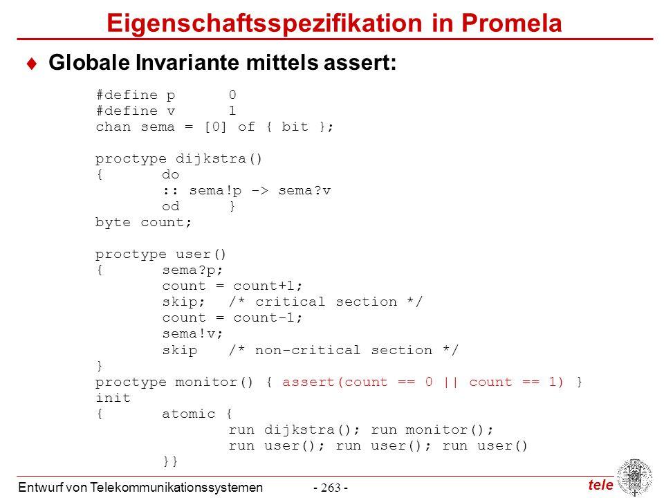 tele Entwurf von Telekommunikationssystemen- 263 - #define p0 #define v1 chan sema = [0] of { bit }; proctype dijkstra() {do :: sema!p -> sema?v od} b