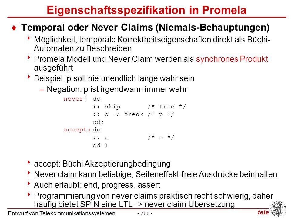 tele Entwurf von Telekommunikationssystemen- 266 - Eigenschaftsspezifikation in Promela  Temporal oder Never Claims (Niemals-Behauptungen)  Möglichk