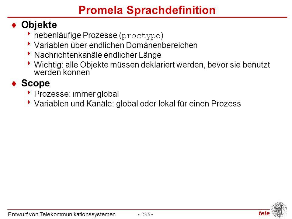 tele Entwurf von Telekommunikationssystemen- 236 - Promela Sprachdefinition  Prozesse init{ printf( it works\n ) }  init : instanziiert einen Prozess  printf : eingebaute Funktion  Prozess-Abstraktion proctype my_x (byte x) { printf( my x is: %d\n , x) } init { run my_x (0); run my_x (1) }