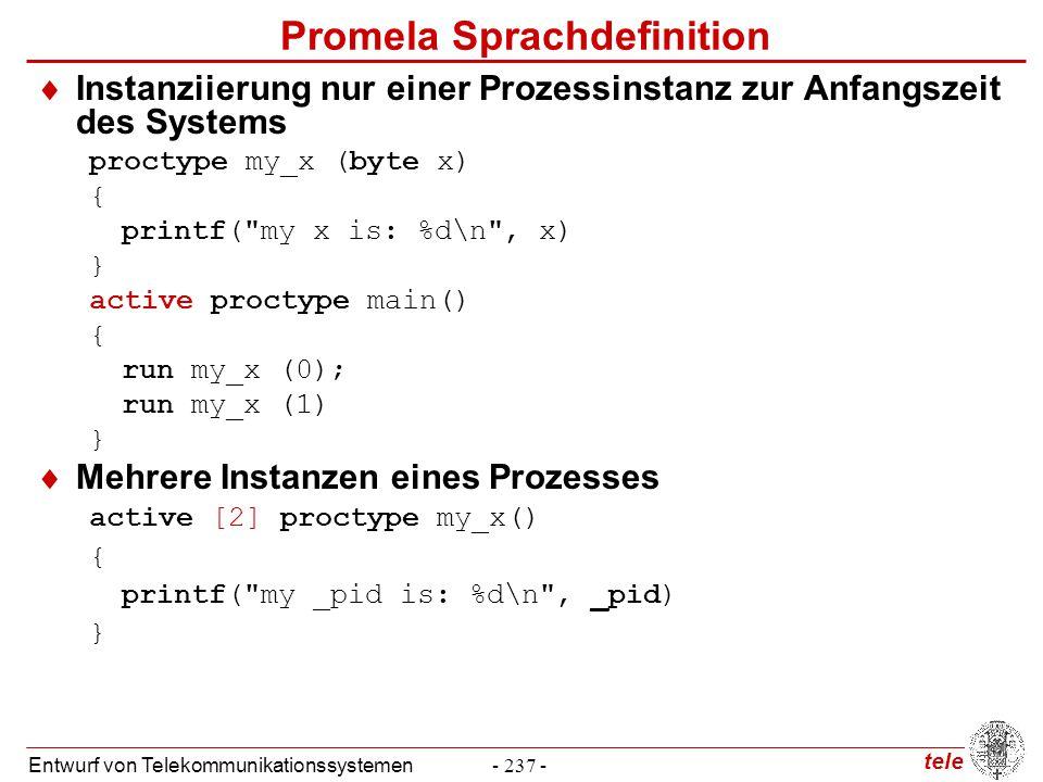 tele Entwurf von Telekommunikationssystemen- 258 - Kontrollzustandsprädikate  Kontrollzustandsprädikat after  after_S gültig in dem Zustand direkt nach Ausführung von S  enter: sema?p; crit: skip; after_enter  at_crit  wird nicht direkt von Promela unterstützt mtype { p, v}; chan sema = [0] of { mtype }; active proctype Dijkstra() {byte count = 1; do :: (count == 1) -> sema!p; count++ :: (count == 0) -> sema?v; count-- od} active [3] proctype user() { do :: enter: sema?p; /* enter critical section */ crit: skip; /* critical section */ sema!v; /* leave critical section */ od}