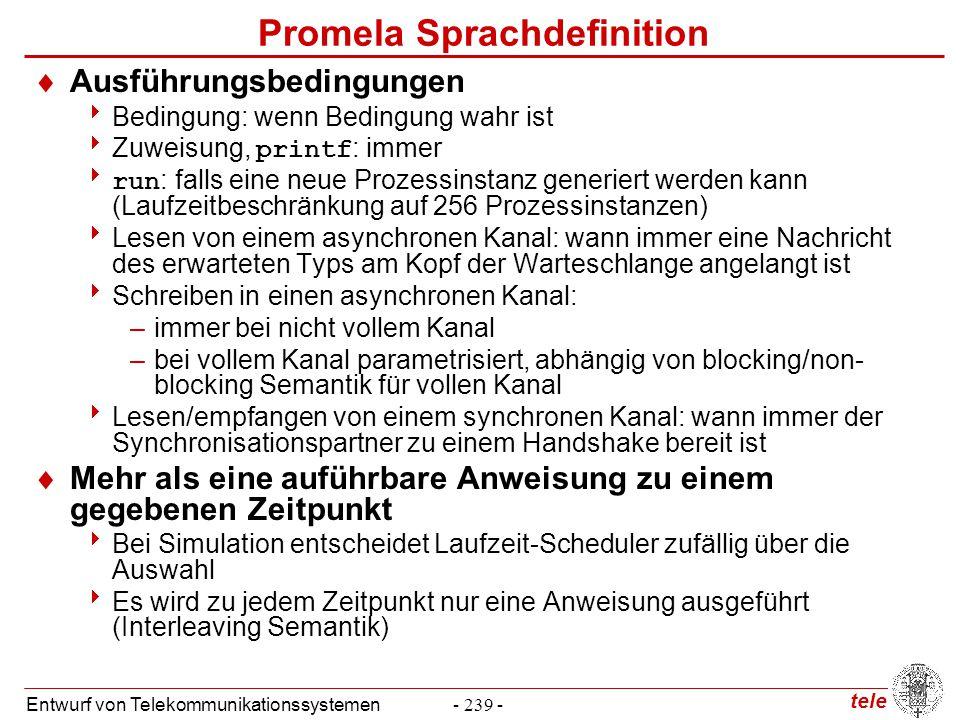 tele Entwurf von Telekommunikationssystemen- 250 - Promela Sprachdefinition  Atomizität zusammengestzter Anweisungen  Probleme bei –qname?[msg0] -> qname?msg0 –!full(qname) -> qname!msg0  Lösung: atomic –atomic {qname?[msg0] -> qname?msg0} –atomic {!full(qname) -> qname!msg0} –atomic { /*swap a and b */ tmp = b; b = a; a = tmp } –Semantische Bedingungen  Anweisungen innerhalb atomic können nichtdeterministisch sein  Blockieren einer Anweisung -> Atomizität unterbrochen  Wenn Kontrolle zu dem unterbrochenen Prozess zurückkehrt, dann wird Atomizität von dem Unterbrechungspunkt an wieder hergestellt  Synchrone Kommunikation -> Atomizität geht auf den Empfänger über, falls dieser innerhalb atomic empfängt, Rückkehr möglich  Effizientere Variante: d_step, muss deterministisch sein