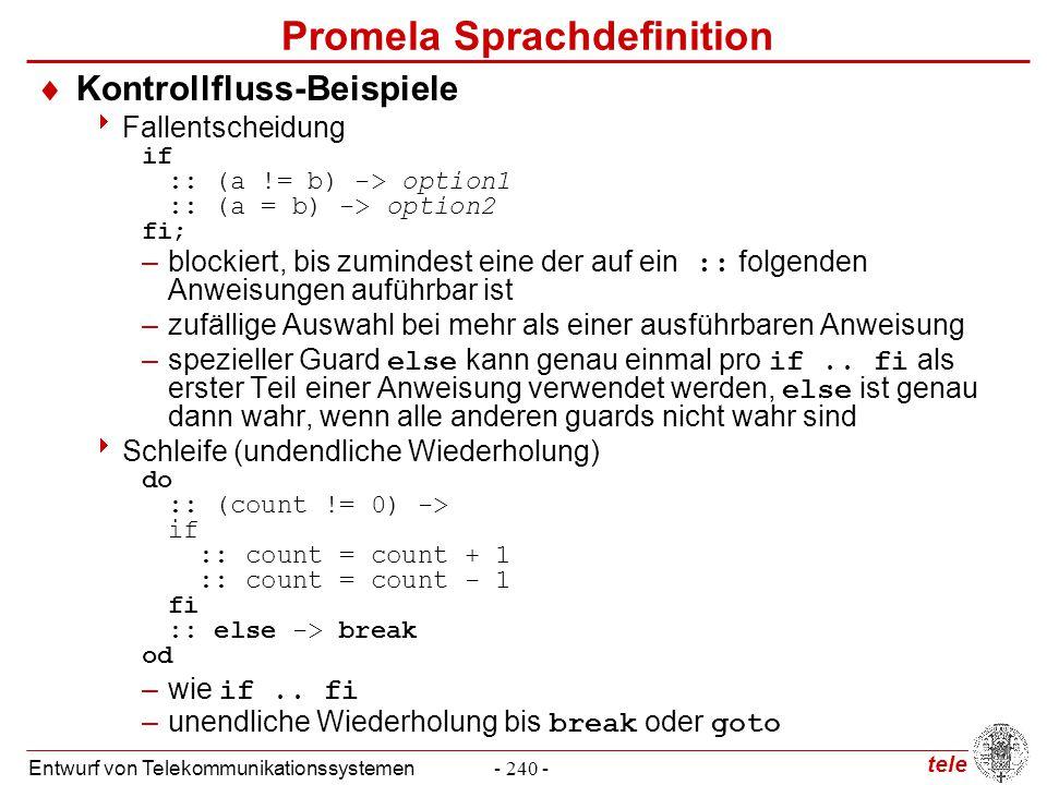 tele Entwurf von Telekommunikationssystemen- 251 - Promela Sprachdefinition  Nebenläufige Initialisierung von Prozessen init { atomic {run user(s_to_u, u_to_s); run server(u_to_s, s_to_u)} }  Prozedurale Abstraktion: inline inline recv(cur_msg, cur_ack, lst_msg, lst_ack) { do :: receiver?cur_msg -> sender!cur_ack; break /* accept */ :: receiver?lst_msg -> sender!lst_ack od; } active proctype Receiver() { do :: recv(msg1, ack1, msg0, ack0); recv(msg0, ack0, msg1, ack1) od }