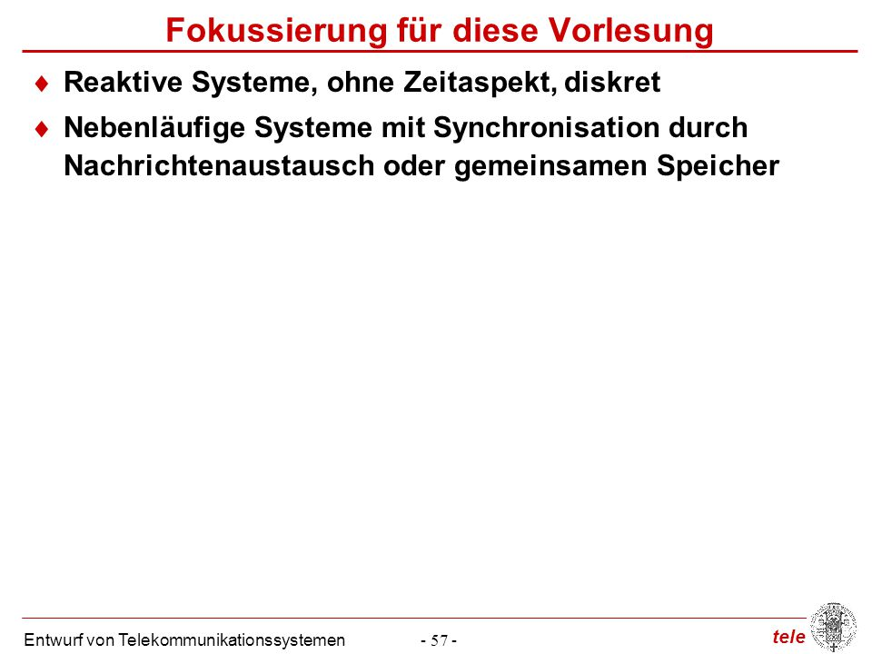 tele Entwurf von Telekommunikationssystemen- 57 - Fokussierung für diese Vorlesung  Reaktive Systeme, ohne Zeitaspekt, diskret  Nebenläufige Systeme