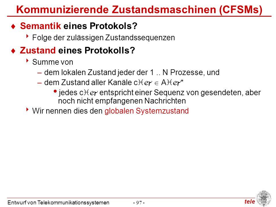tele Entwurf von Telekommunikationssystemen- 97 - Kommunizierende Zustandsmaschinen (CFSMs)  Semantik eines Protokols?  Folge der zulässigen Zustand