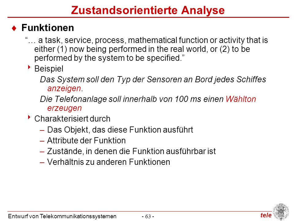 tele Entwurf von Telekommunikationssystemen- 63 - Zustandsorientierte Analyse  Funktionen … a task, service, process, mathematical function or activity that is either (1) now being performed in the real world, or (2) to be performed by the system to be specified.  Beispiel Das System soll den Typ der Sensoren an Bord jedes Schiffes anzeigen.