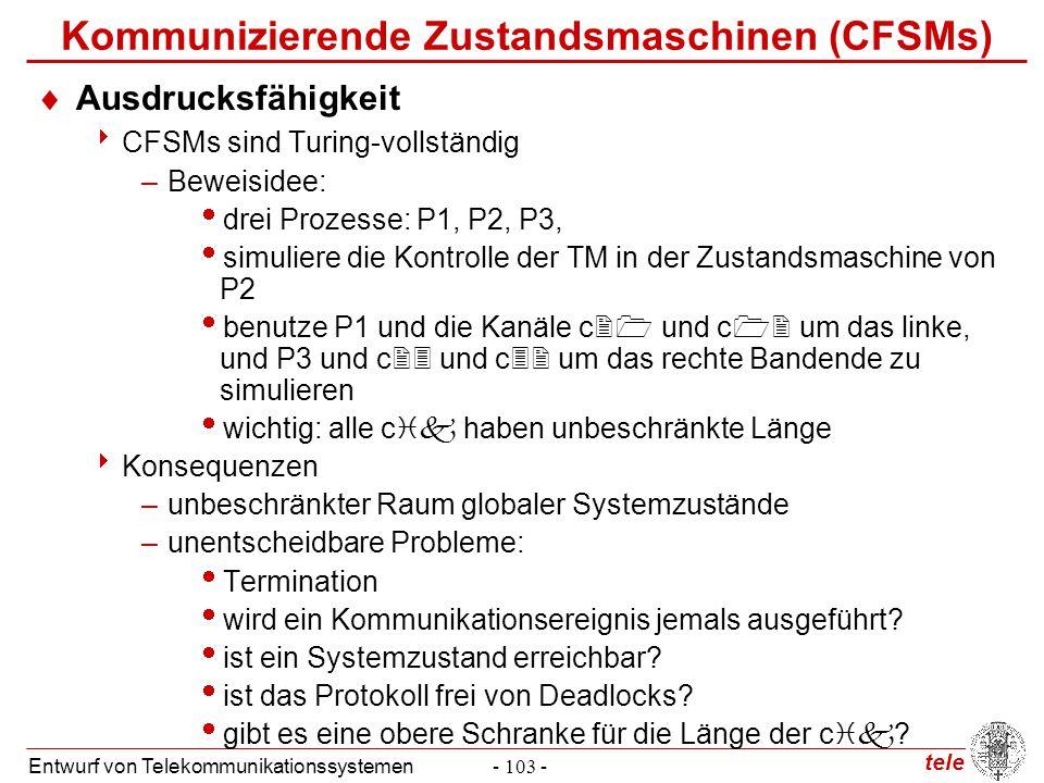 tele Entwurf von Telekommunikationssystemen- 103 - Kommunizierende Zustandsmaschinen (CFSMs)  Ausdrucksfähigkeit  CFSMs sind Turing-vollständig –Bew