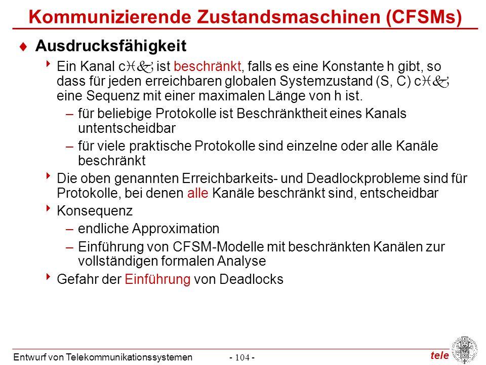 tele Entwurf von Telekommunikationssystemen- 104 - Kommunizierende Zustandsmaschinen (CFSMs)  Ausdrucksfähigkeit  Ein Kanal c  ist beschränkt, fal
