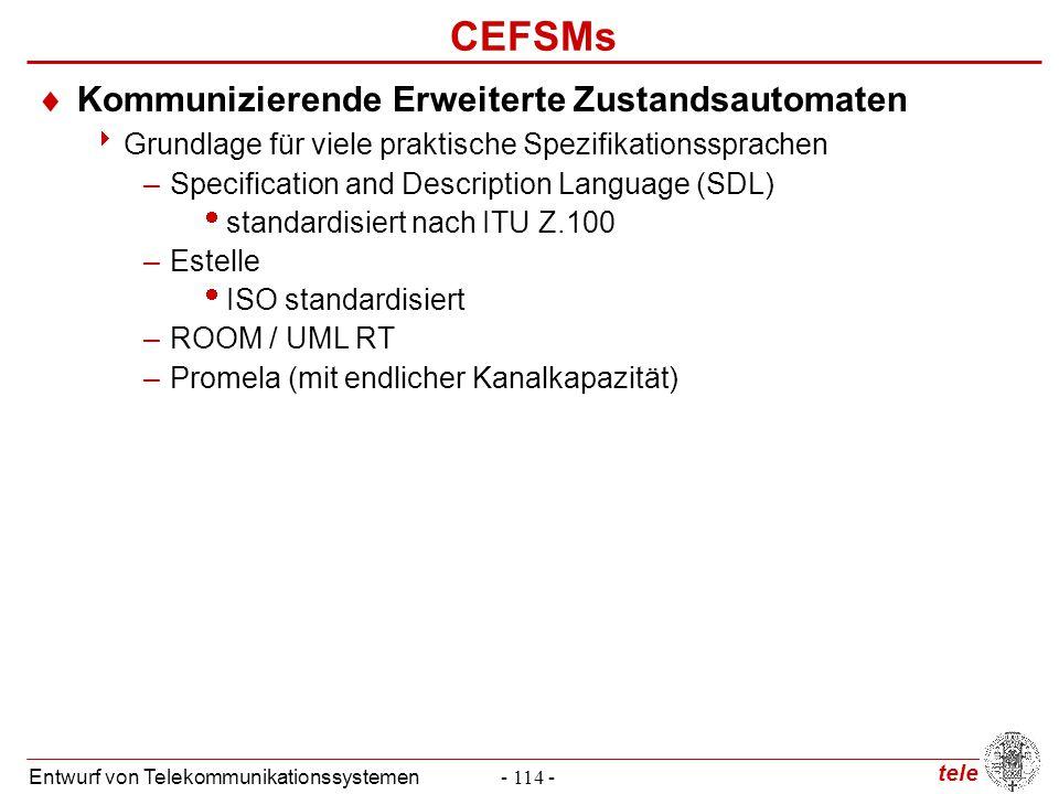 tele Entwurf von Telekommunikationssystemen- 114 - CEFSMs  Kommunizierende Erweiterte Zustandsautomaten  Grundlage für viele praktische Spezifikatio