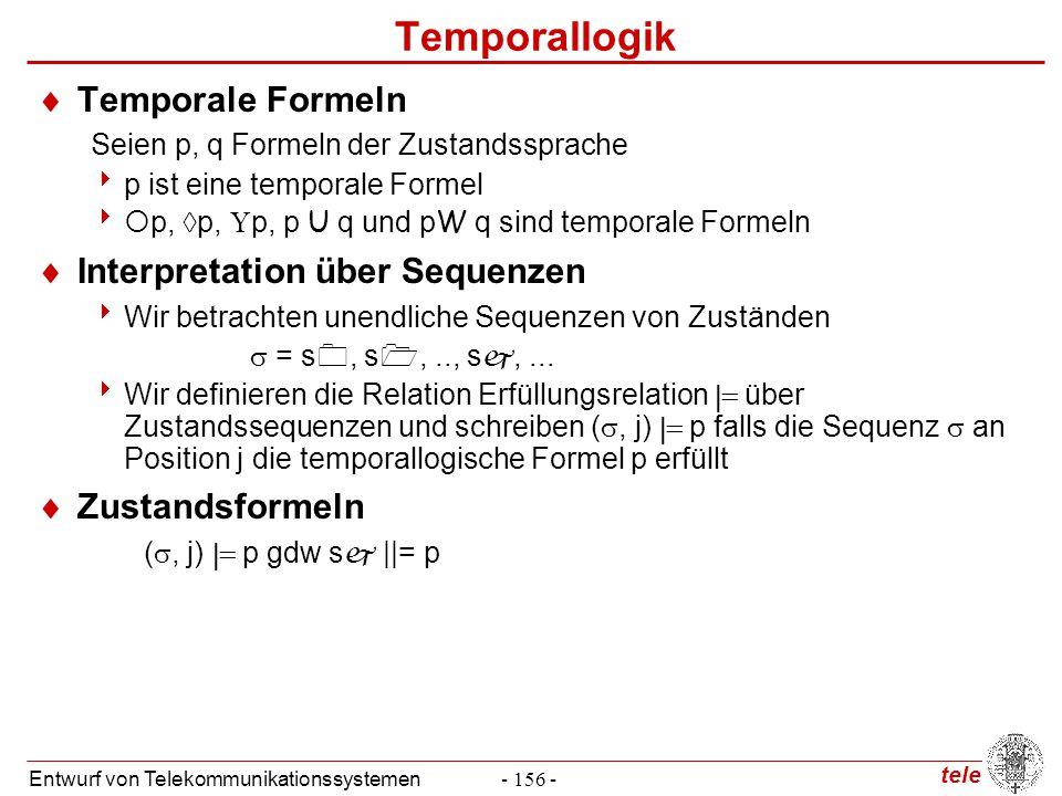 tele Entwurf von Telekommunikationssystemen- 156 - Temporallogik  Temporale Formeln Seien p, q Formeln der Zustandssprache  p ist eine temporale For