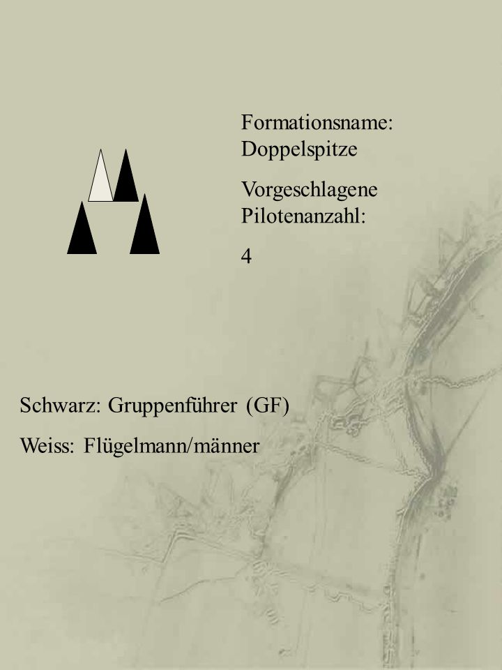 Schwarz: Gruppenführer (GF) Weiss: Flügelmann/männer Formationsname: Doppelspitze Vorgeschlagene Pilotenanzahl: 4
