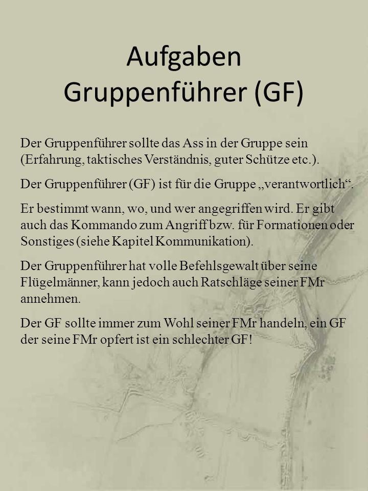 Aufgaben Gruppenführer (GF) Der Gruppenführer sollte das Ass in der Gruppe sein (Erfahrung, taktisches Verständnis, guter Schütze etc.). Der Gruppenfü