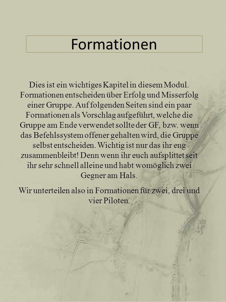 Formationsvorschläge für 2-4 Piloten Schwarz: Gruppenführer (GF) Weiss: Flügelmann/männer Gelb: Weitere Flügelmänner Formationsname: Flügel (Rechts und Links) Vorgeschlagene Pilotenanzahl: 2-4